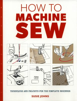 Cover image for How to machine sew : techniques and projects for the complete beginner
