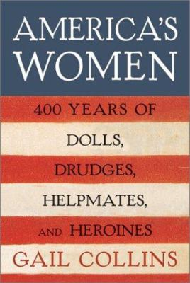 Cover image for America's women : four hundred years of dolls, drudges, helpmates, and heroines