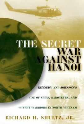 Cover image for The secret war against Hanoi : Kennedy's and Johnson's use of spies, saboteurs, and covert warriors in North Vietnam