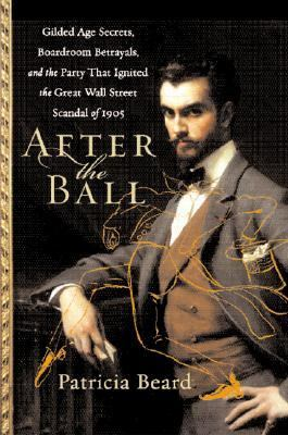 Cover image for After the ball : Gilded Age secrets, boardroom betrayals, and the party that ignited the great Wall Street scandal of 1905