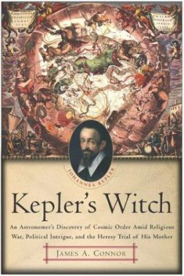 Cover image for Kepler's witch : an astronomer's discovery of cosmic order amid religious war, political intrigue, and the heresy trial of his mother
