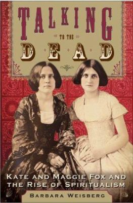 Cover image for Talking to the dead : Kate and Maggie Fox and the rise of spiritualism