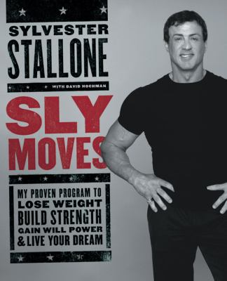 Cover image for Sly moves : my proven program to lose weight, build strength, gain will power, and live your dream