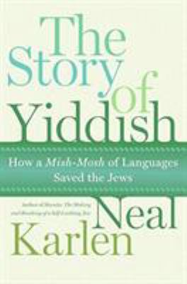Cover image for The story of Yiddish : how a mish-mosh of languages saved the Jews