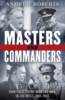 Cover image for Masters and commanders : how four titans won the war in the west, 1941-1945