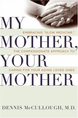 """Cover image for My mother, your mother : embracing """"slow medicine""""-- the compassionate approach to caring for your aging loved ones"""
