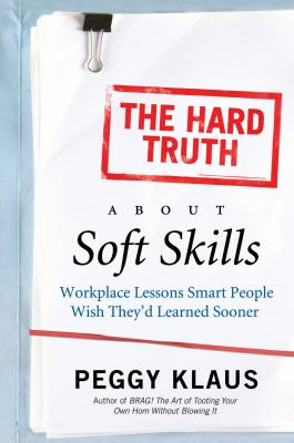 Cover image for The hard truth about soft skills : workplace lessons smart people wish they'd learned sooner