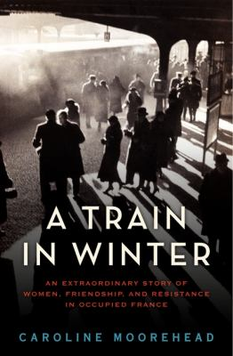 Cover image for A train in winter : an extraordinary story of women, friendship, and resistance in occupied France