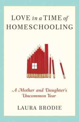 Cover image for Love in a time of homeschooling : a mother and daughter's uncommon year