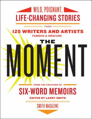 Cover image for The moment : wild, poignant, life-changing stories from 125 writers and artists famous & obscure