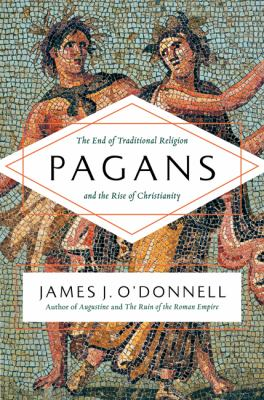 Cover image for Pagans : the end of traditional religion and the rise of Christianity