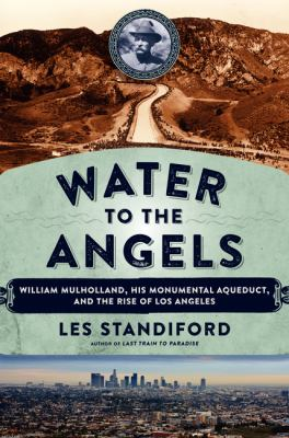 Cover image for Water to the angels : William Mulholland, his monumental aqueduct, and the rise of Los Angeles