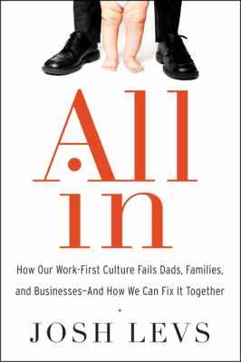 Cover image for All in : how our work-first culture fails Dads, families, and businesses--and how we can fix it together