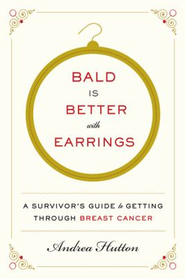 Cover image for Bald is better with earrings : a survivor's guide to getting through breast cancer