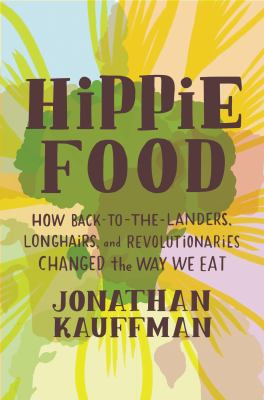 Cover image for Hippie food : how back-to-the-landers, longhairs, and revolutionaries changed the way we eat