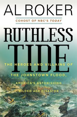 Cover image for Ruthless tide : the heroes and villains of the Johnstown flood, America's astonishing gilded age disaster