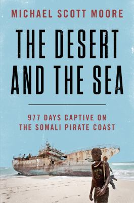 Cover image for The desert and the sea : 977 days captive on the Somali pirate coast