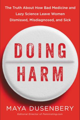 Cover image for Doing harm : the truth about how bad medicine and lazy science leave women dismissed, misdiagnosed, and sick