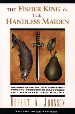 Cover image for The fisher king and the handless maiden : understanding the wounded feeling function in masculine and feminine psychology