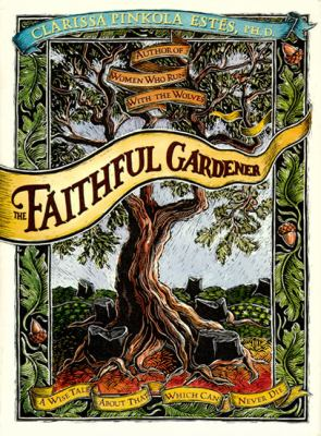 Cover image for The faithful gardener : a wise tale about that which can never die
