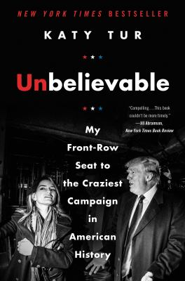 Cover image for Unbelievable : my front-row seat to the craziest campaign in American history
