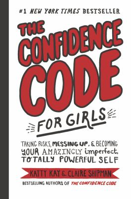 Cover image for The confidence code for girls : taking risks, messing up, & becoming your amazingly imperfect, totally powerful self.
