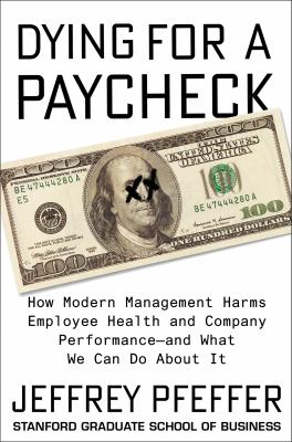 Cover image for Dying for a paycheck : how modern management harms employee health and company performance--and what we can do about it
