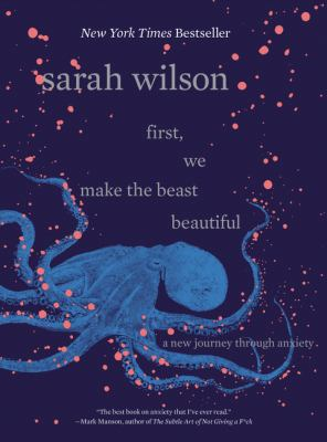 Cover image for First, we make the beast beautiful : a new journey through anxiety