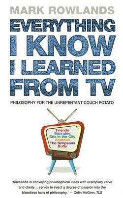 Cover image for Everything I know I learned from TV : philosophy for the unrepentant couch potato