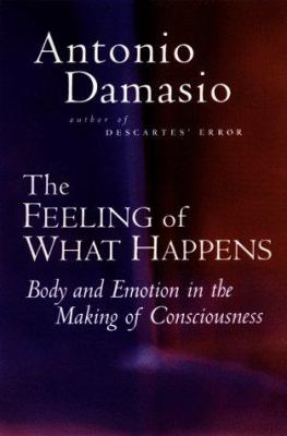Cover image for The feeling of what happens : body and emotion in the making of consciousness