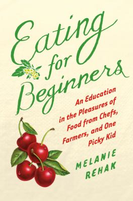 Cover image for Eating for beginners : an education in the pleasures of food from chefs, farmers, and one picky kid