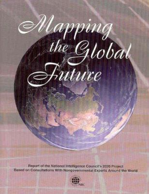 Cover image for Mapping the global future : report of the National Intelligence Council's 2020 Project, based on consultations with nongovernmental experts around the world.