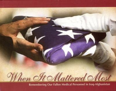 Cover image for When it mattered most : remembering our fallen medical personnel in Iraq-Afghanistan