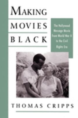 Cover image for Making movies Black : the Hollywood message movie from World War II to the civil rights era