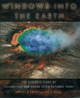 Cover image for Windows into the earth : the geologic story of Yellowstone and Grand Teton National Parks