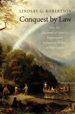 Cover image for Conquest by law : how the discovery of America dispossessed indigenous peoples of their lands