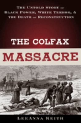 Cover image for The Colfax massacre : the untold story of Black power, White terror, and the death of Reconstruction