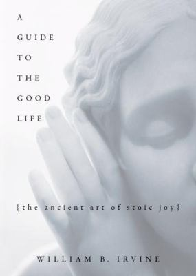 Cover image for A guide to the good life : the ancient art of Stoic joy