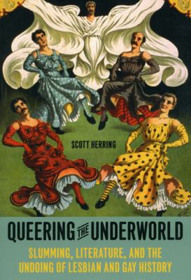 Cover image for Queering the underworld : slumming, literature, and the undoing of lesbian and gay history