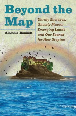 Cover image for Beyond the map : unruly enclaves, ghostly places, emerging lands and our search for new utopias