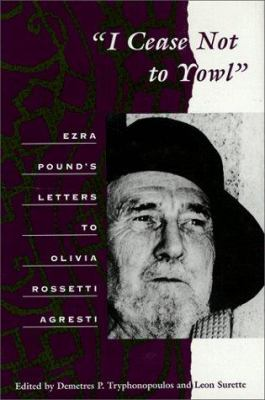Cover image for I cease not to yowl : Ezra Pound's letters to Olivia Rossetti Agresti