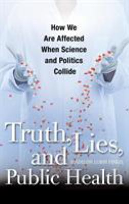 Cover image for Truth, lies, and public health : how we are affected when science and politics collide