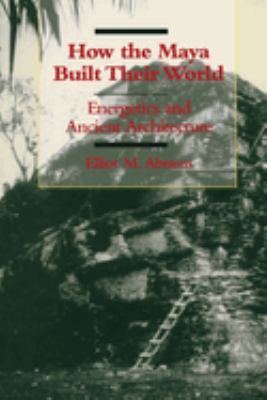 Cover image for How the Maya built their world : energetics and ancient architecture