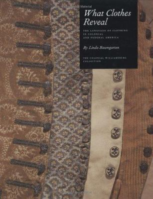 Cover image for What clothes reveal : the language of clothing in colonial and federal America : the Colonial Williamsburg Collection