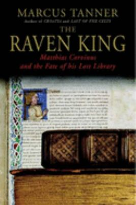 Cover image for The Raven King : Matthias Corvinus and the fate of his lost library