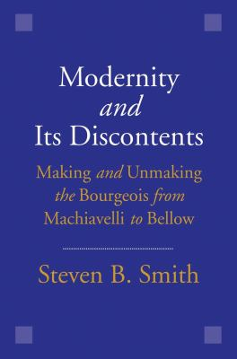 Cover image for Modernity and its discontents : making and unmaking the bourgeois from Machiavelli to Bellow