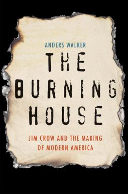 Cover image for The burning house : Jim Crow and the making of modern America