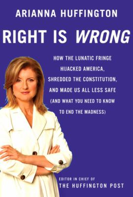 Cover image for Right is wrong : how the lunatic fringe hijacked America, shredded the Constitution, and made us all less safe : (and what you nee to know to end the madness)