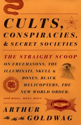 Cover image for Cults, conspiracies, and secret societies : the straight scoop on Freemasons, the Illuminati, Skull and Bones, Black Helicopters, the New World Order, and many, many more