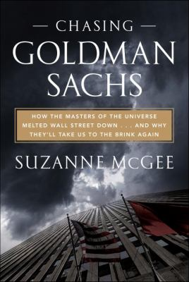 Cover image for Chasing Goldman Sachs : how the masters of the universe melted Wall Street down-- and why they'll take us to the brink again